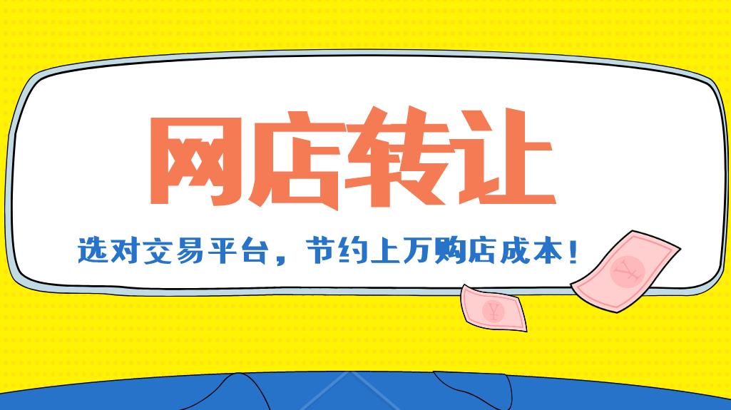 九九牛:网店转让选对交易平台,节约上万购店成本!