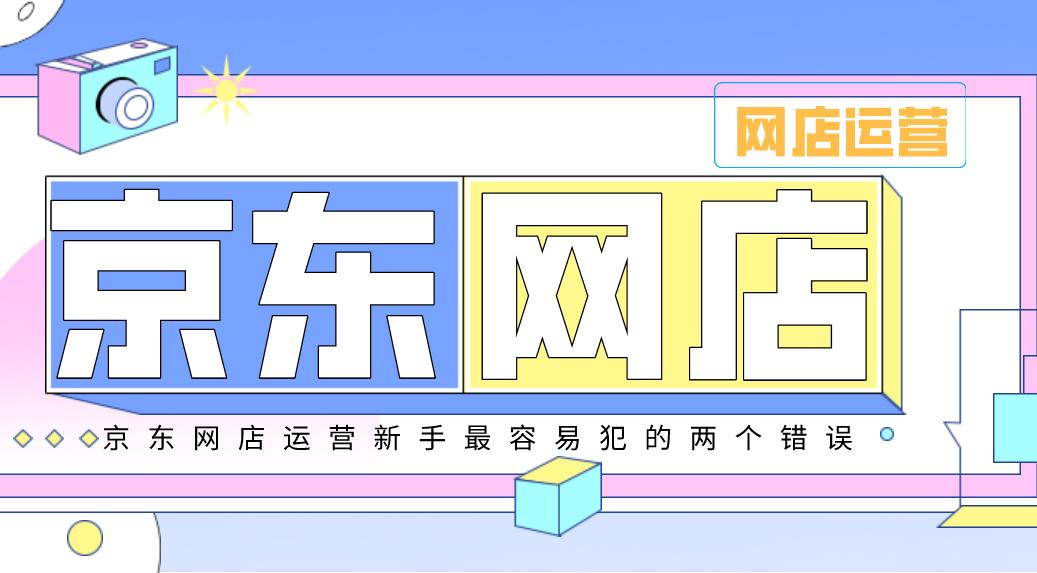 京东网店运营新手最容易犯的两个错误你都知道吗?